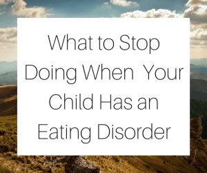 What to Stop Doing When Your Child Has an Eating Disorder