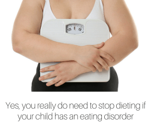 Yes, you really do need to stop dieting if your child has an eating disorder