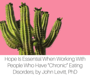 "Hope Is Essential When Working With People Who Have ""Chronic"" Eating Disorders, by John Levitt, PhD-2"