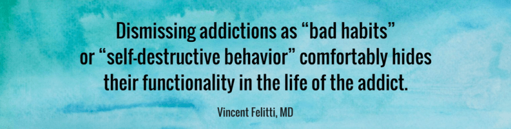 "Dismissing addictions as ""bad habits"" or ""self-destructive behavior"" comfortably hides their functionality in the life of the addict. VINCENT FELITTI, MD"