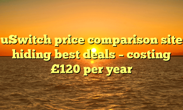 uSwitch price comparison site hiding best deals – costing £120 per year