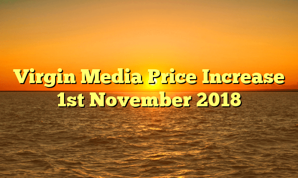 Virgin Media Price Increase 1st November 2018