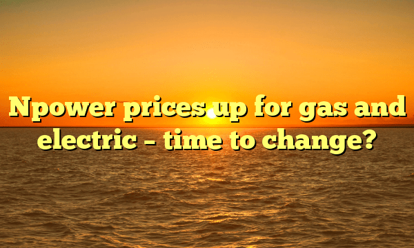 Npower prices up for gas and electric – time to change?