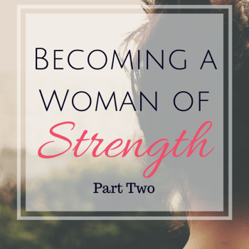 Becoming a Woman of Strength - Part Two