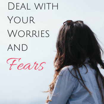4 Ways to Deal with Your Worries and Fears