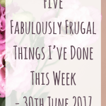 Five Fabulously Frugal Things I've Done This Week – 30th June 2017