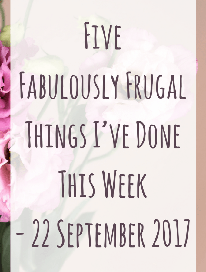 Five Fabulously Frugal Things I've Done This Week - 22 September 2017