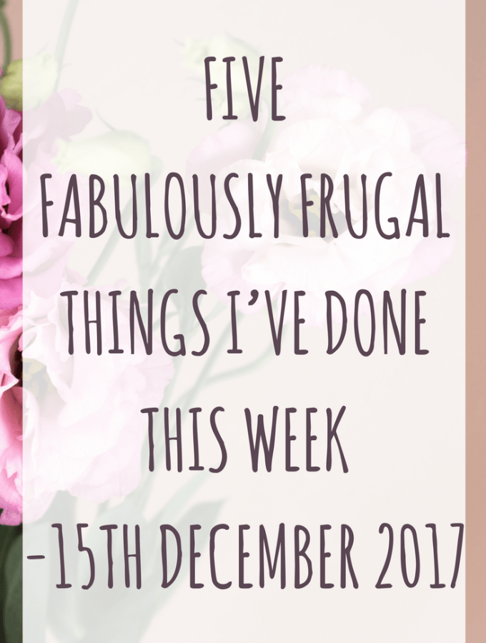 Five Fabulously Frugal Things I've Done This Week - 15th December 2017