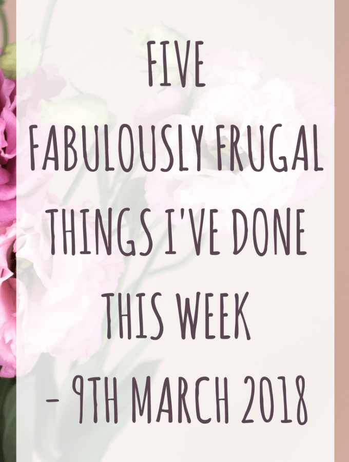 Five fabulously frugal things I've done this week - 9th March 2018