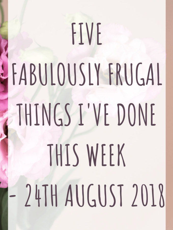 Five fabulously frugal things I've done this week - 24th August 2018