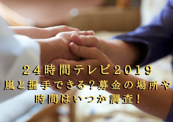 24時間テレビ2019 嵐と握手できる?募金の場所や時間はいつか調査!