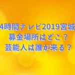 24時間テレビ2019宮城の募金場所はどこ?芸能人は誰が来る?