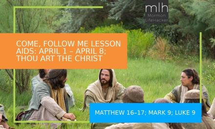 COME, FOLLOW ME LESSON AIDS: APRIL 1 – APRIL 8; Matthew 16–17; Mark 9; Luke 9 ( Thou Art the Christ )