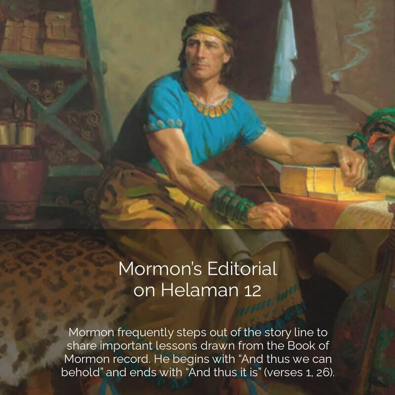 "**#ComeFollowMe nugget** Helaman 12 Mormon's Editorial Mormon frequently steps out of the story line to share important lessons drawn from the Book of Mormon record, and this time his commentary fills the entire chapter. He begins with ""And thus we can behold"" and ends with ""And thus it is"" (verses 1, 26). Indeed, portions of this chapter (especially the first six verses) have been quoted extensively over the years in our latter-day general conferences. Search for the following in verses 1-8, 23-24: What did Mormon write about mortals? What are their primary weaknesses and tendencies? What did he say about the Lord? Why do we need chastening? In what way are we considered ""less than the dust of the earth""? What is the only remedy? In what ways do you see yourself in these verses? Brother Hugh Nibley wrote: ""No matter how wicked and ferocious and depraved the Lamanites might be…. No matter by how much they outnumbered the Nephites, darkly closing in on all sides … and pushed their preparations for all-out war, they were not the Nephite problem…. Their real problem … was to walk uprightly before the Lord"" (Since Cumorah, pp. 339-340). Read more at https://interpreterfoundation.org/cfm-study-and-teaching-helps-bom-lesson-34/ More at www.mormonlifehacker.com Join us for #ComeFollowMe LIVE this week: https://www.facebook.com/MormonNewsReport/videos/712523379385776/"