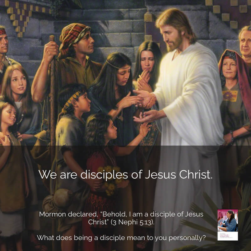 """Mormon declared, """"Behold, I am a disciple of Jesus Christ"""" (3 Nephi 5:13). What does it mean to you to be a disciple of Christ?"""