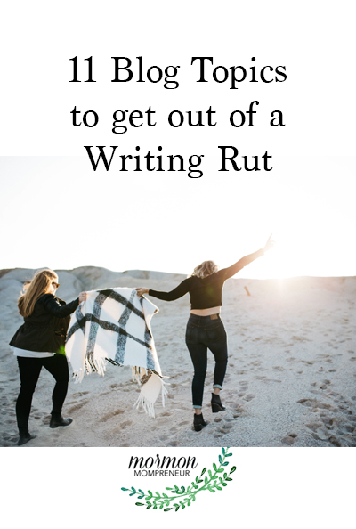 Mormon Mompreneur 11 Blog Topics to get out of a writing rut.