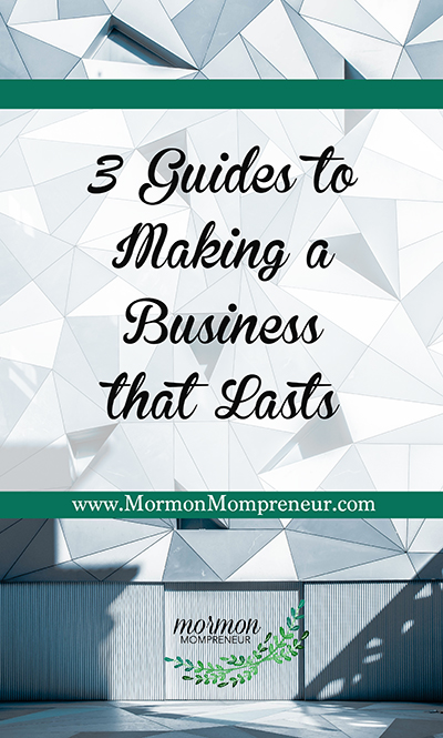3 Guides Building a Buisness that lasts Mormon Mompreneur