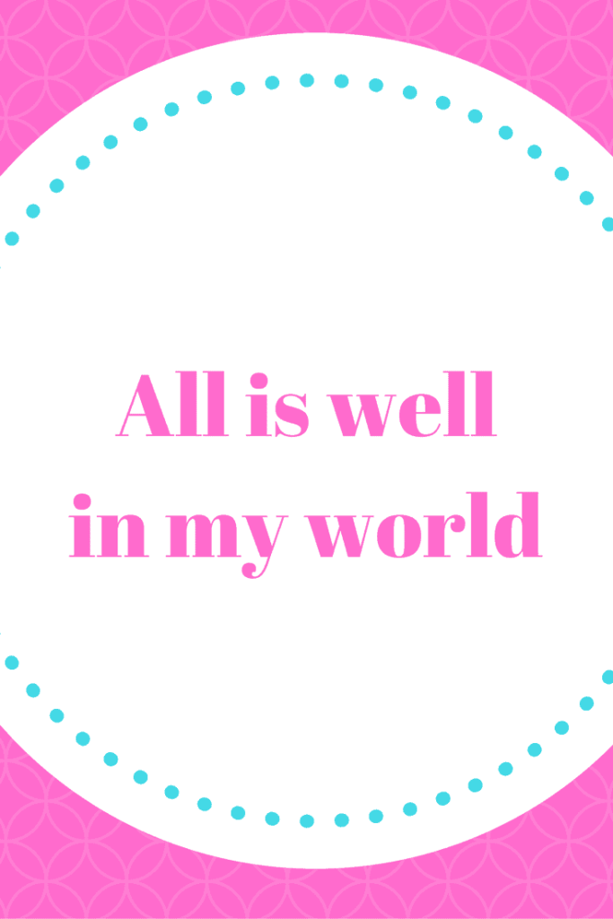 All is well in my world - This is one of the affirmations that helped change my life.