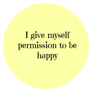 I give myself permission to be happy
