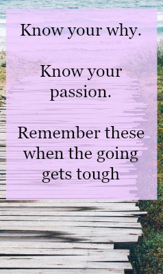 Know your passion and know your why in business. Always remember this, especially when the going gets tough.