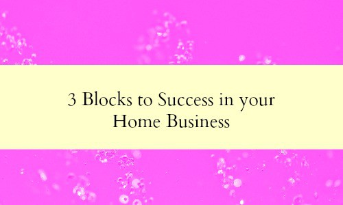 3 blocks to success in your home business.