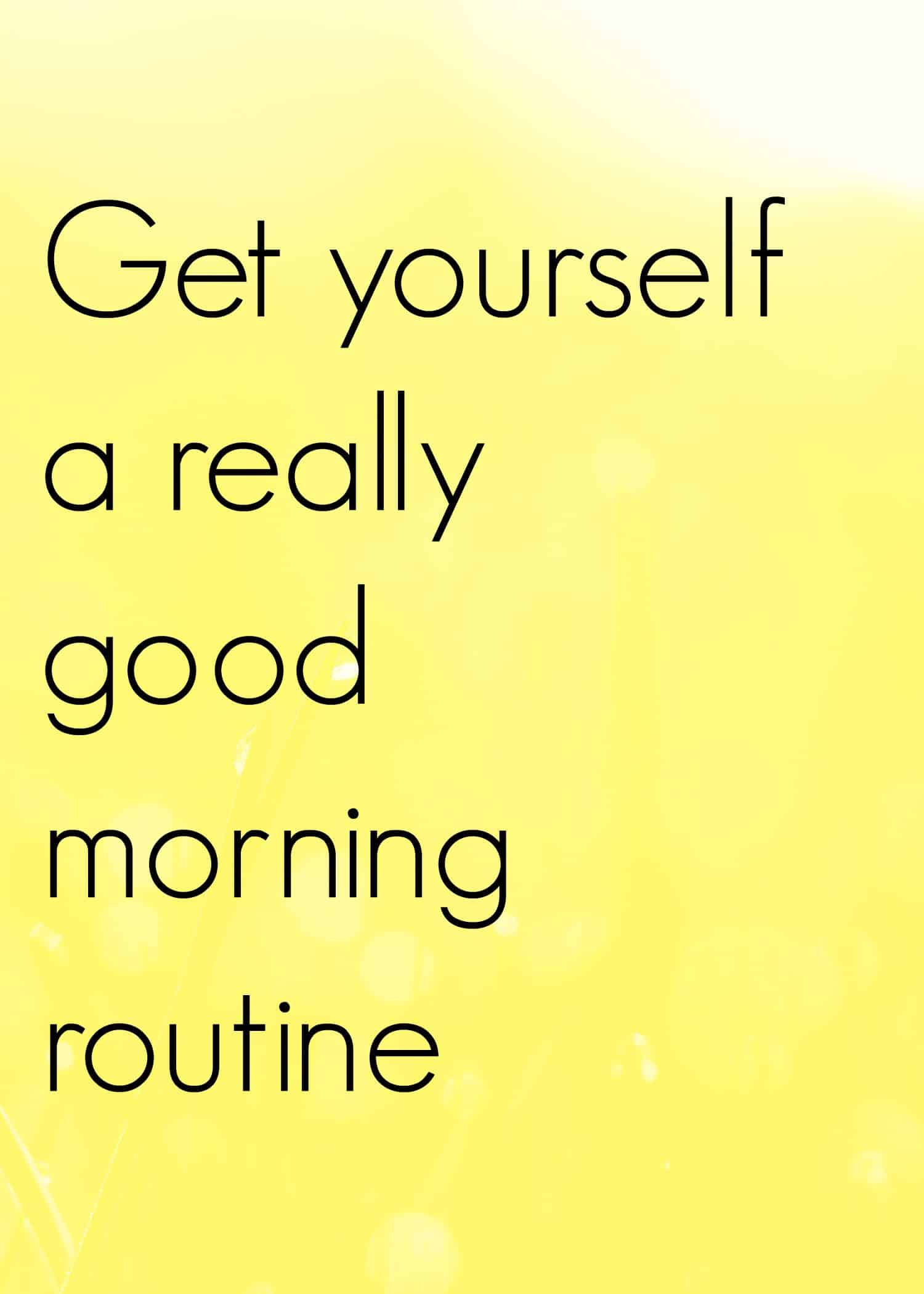 Tips on getting a good morning routine and help yourself to have a really positive day.