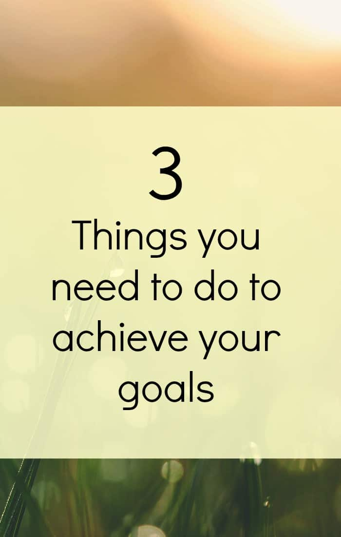 3 things you need to do to achieve your goals.