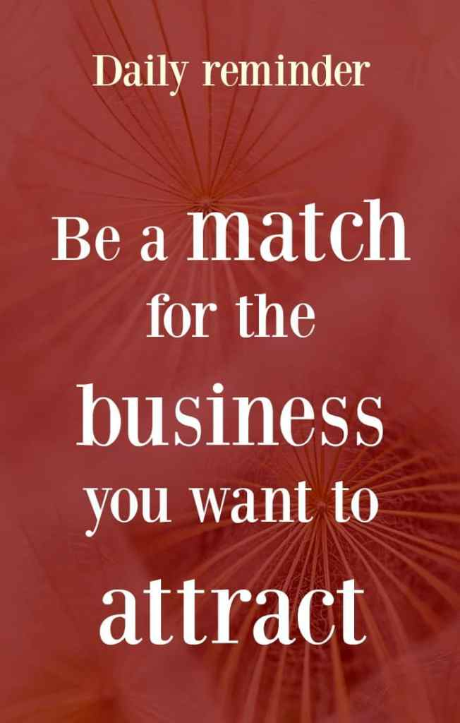 Daily reminder for business success. Be a match NOW for the business you want to attract. 5 tips to help you feel successful in your business now.