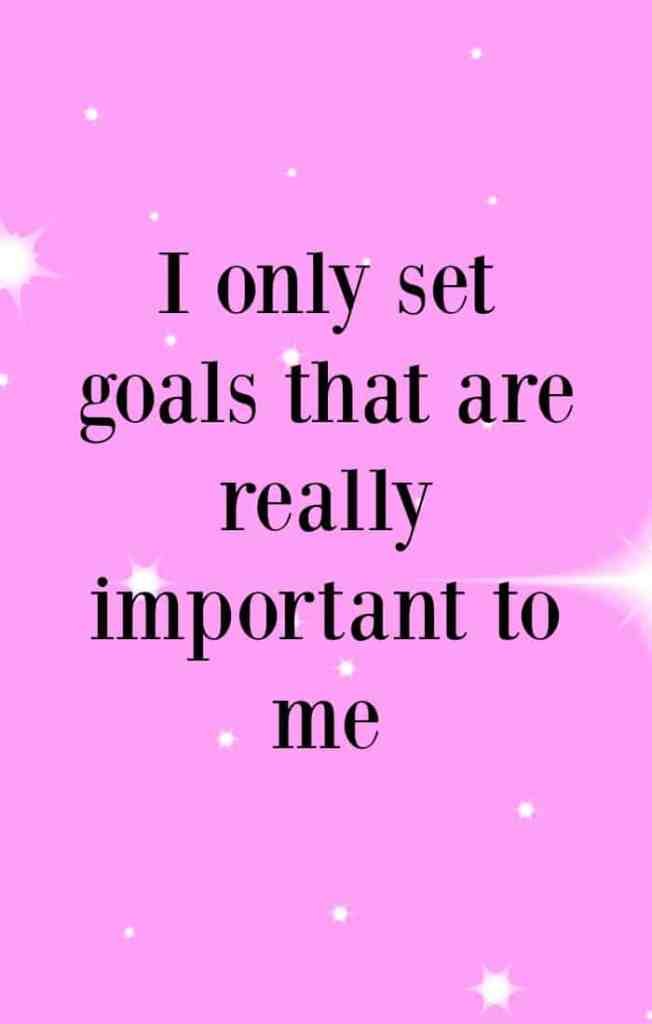 I only set goals that are really important to me. Affirmations to help achieve your goals.
