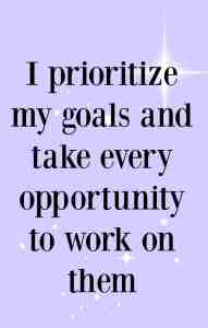 I prioritize my goals and take every opportunity to work on them. Affirmations to healp you achieve your goals.
