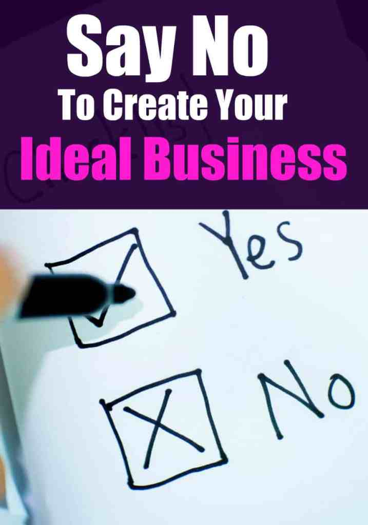If you really want to create your ideal business, you need to learn when to say no.  When you say no to things that aren't really important to you, you can focus on the things that are important to you.