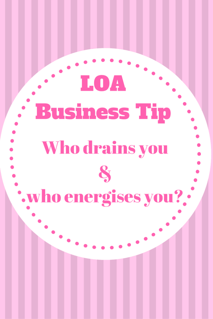LOA Business Tip: Who drains you in business and who energises you?