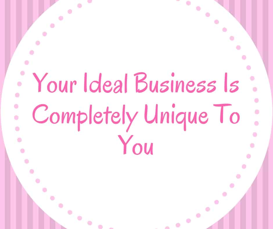 Your ideal business is completely unique to you, never change your vision to fit someone else's dream.