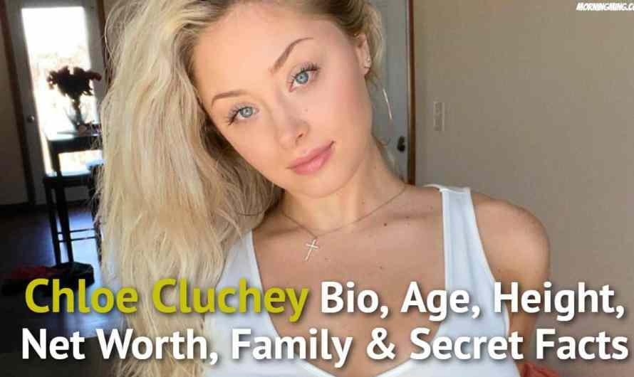 Chloe Cluchey Bio, Age, Height, Net Worth 2021, Family & Secret Facts