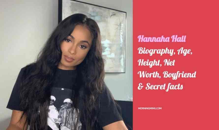 Hannaha Hall Biography – Age, Height, Net Worth, Boyfriend & Secret facts