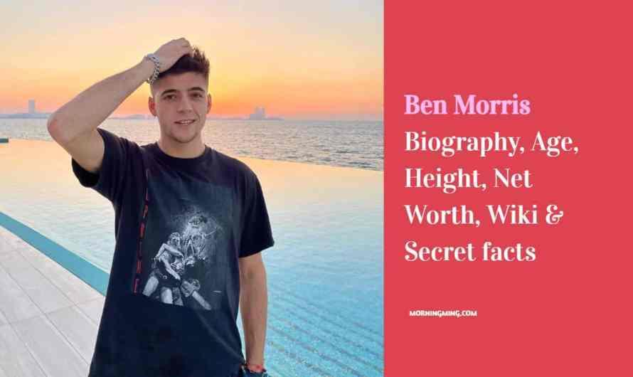 Ben Morris Bio: Age, Height, Net Worth, Wiki & Secret facts