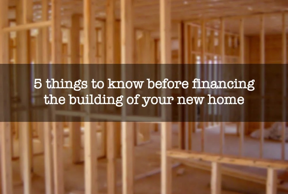 5 things to know before financing the building of your new home