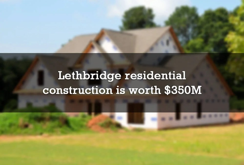 Lethbridge residential construction is worth $350 million