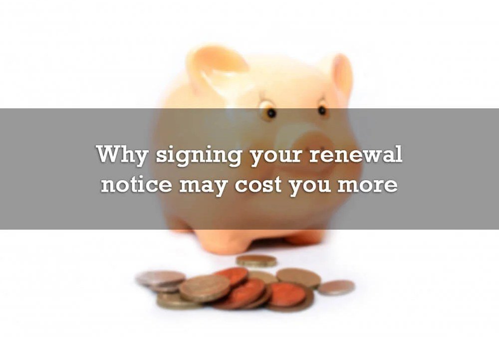 Why signing your renewal notice may be costing you more money
