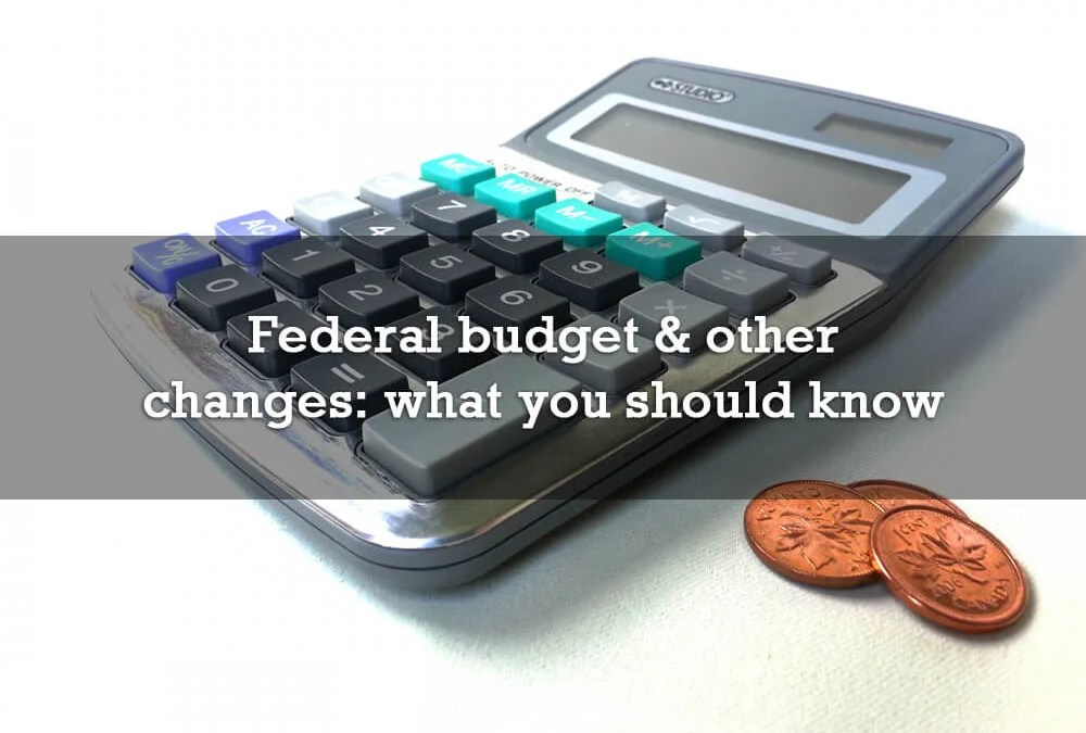 Federal budget and other changes, what you need to know