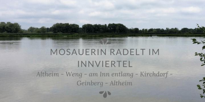 Mosauerin radelt im Innviertel: Altheim – Weng – Inn- Kirchdorf – Geinberg