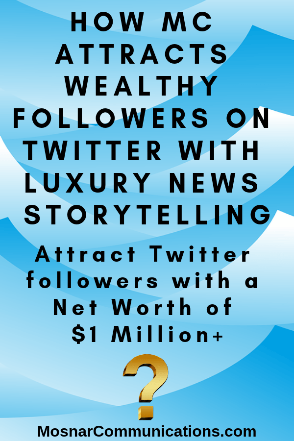 HOW MC Attracts Wealthy Followers On Twitter With Luxury News Storytelling Mosnar Communications