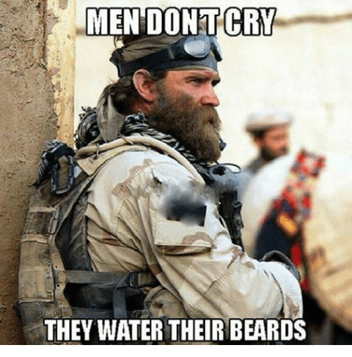 Men don't cry. They water their beards.