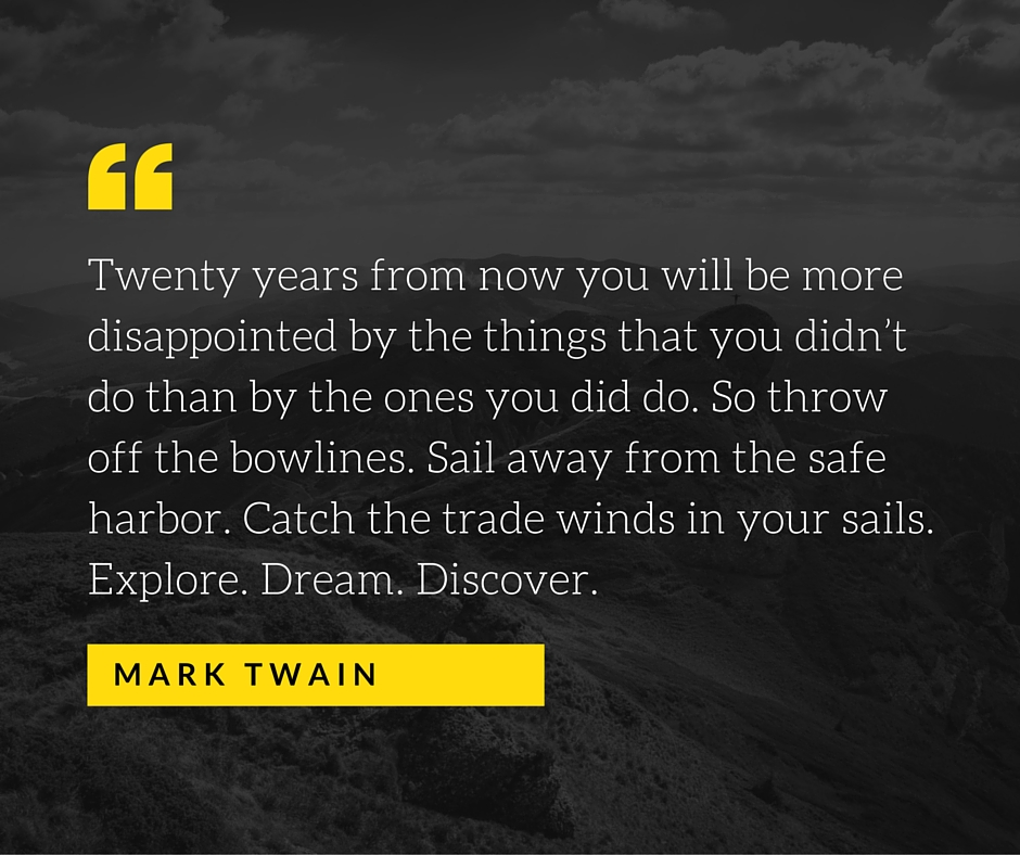 Twenty years from now you will be more disappointed by the things that you didn't do than by the ones you did do. So throw off the bowlines. Sail away from the safe harbor. Catch the trade winds in your sails. Explore. D.jpg