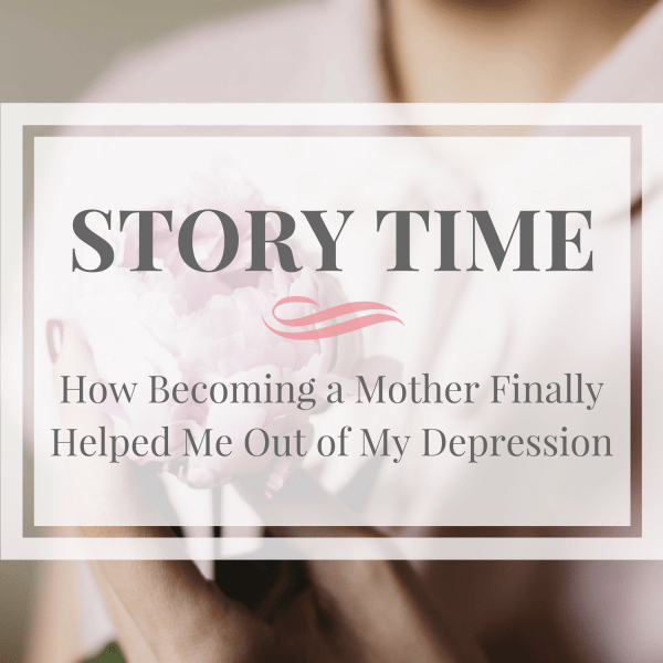 Story Time- How Becoming a Mother Finally Helped Me Out of My Depression