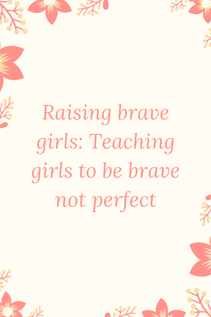 Raising brave girls: Teaching girls to be brave not perfect