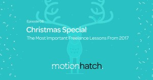 Motion Hatch Podcast 008: The Most Important Freelance Lessons From 2017: Christmas Special w/ Austin Saylor