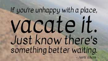Vacate the place which makes you unhappy