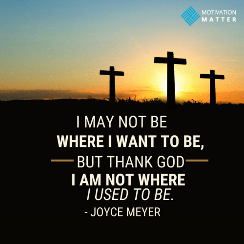 """""""I may not be where I want to be, but thank God I am not where I used to be."""" - Joyce Meyer Quote"""
