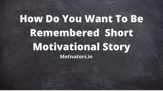 How Do You Want To Be Remembered